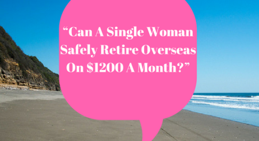 Can A Single Woman Safely Retire Overseas On $1200 A Month?