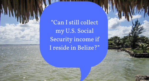 """Can I still collect my U.S. Social Security income if I reside in Belize?"""