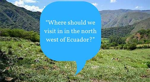 """""""Where should we visit in in the north west of Ecuador?"""""""