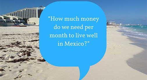 """""""How much money do we need per month to live well in Mexico?"""""""