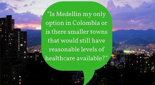 """""""Is Medellin my only option in Colombia or is there smaller towns that would still have reasonable levels of healthcare available?"""""""