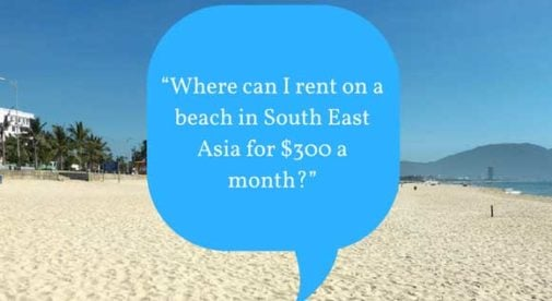 """""""Where can I rent on a beach in South East Asia for $300 a month?"""""""