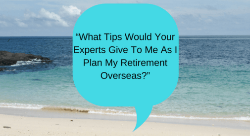 What Advice Would Your Experts Give as I plan my Retirement Overseas